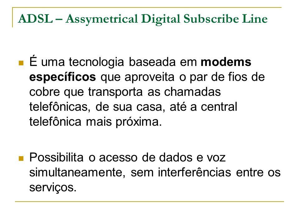 ADSL – Assymetrical Digital Subscribe Line É uma tecnologia baseada em modems específicos que aproveita o par de fios de cobre que transporta as chamadas telefônicas, de sua casa, até a central telefônica mais próxima.