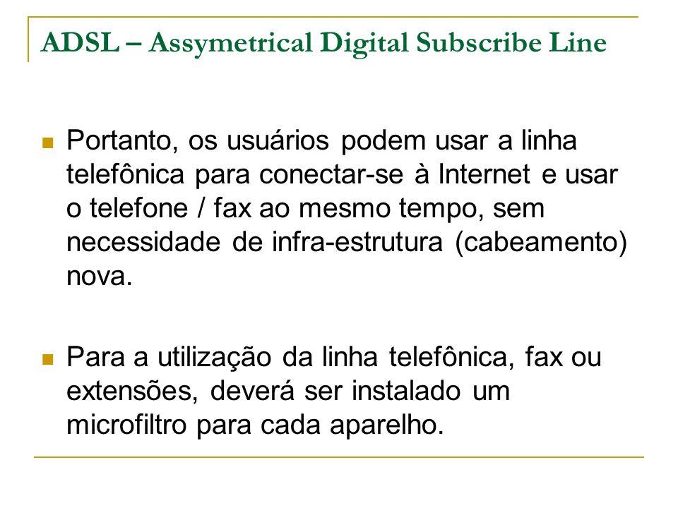 ADSL – Assymetrical Digital Subscribe Line Portanto, os usuários podem usar a linha telefônica para conectar-se à Internet e usar o telefone / fax ao mesmo tempo, sem necessidade de infra-estrutura (cabeamento) nova.