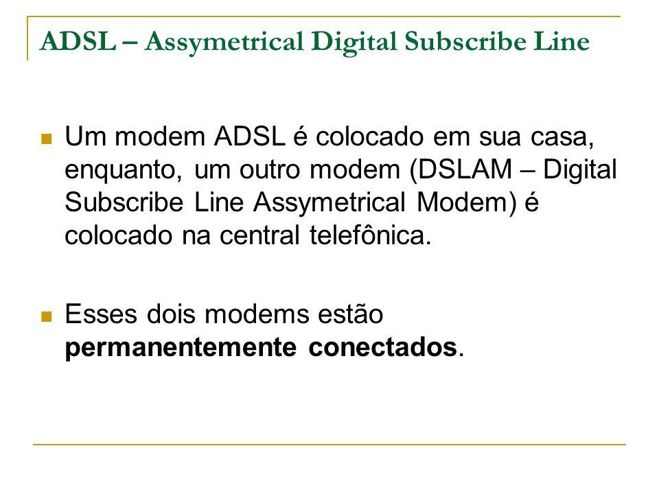 ADSL – Assymetrical Digital Subscribe Line Um modem ADSL é colocado em sua casa, enquanto, um outro modem (DSLAM – Digital Subscribe Line Assymetrical Modem) é colocado na central telefônica.