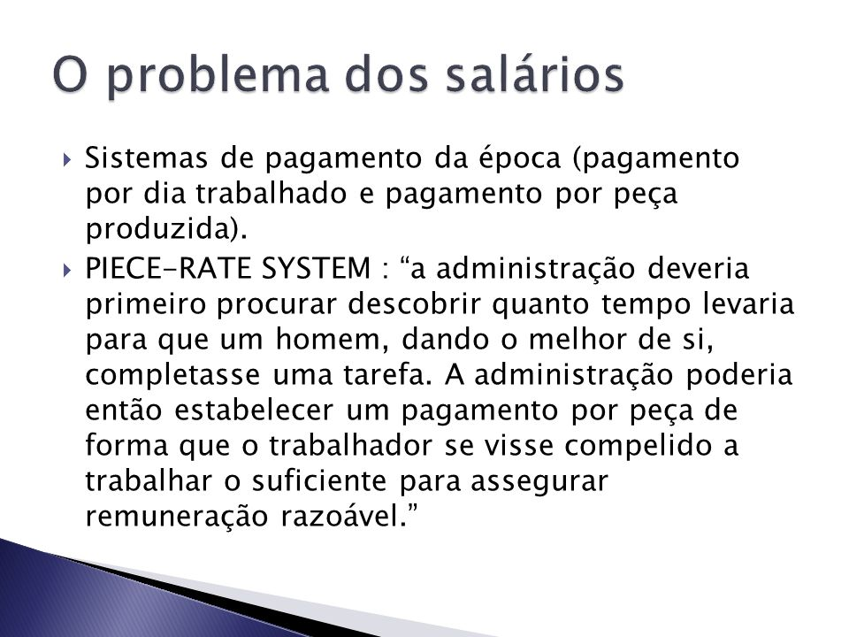 Sistemas de pagamento da época (pagamento por dia trabalhado e pagamento por peça produzida). PIECE-RATE SYSTEM : a administração deveria primeiro pro
