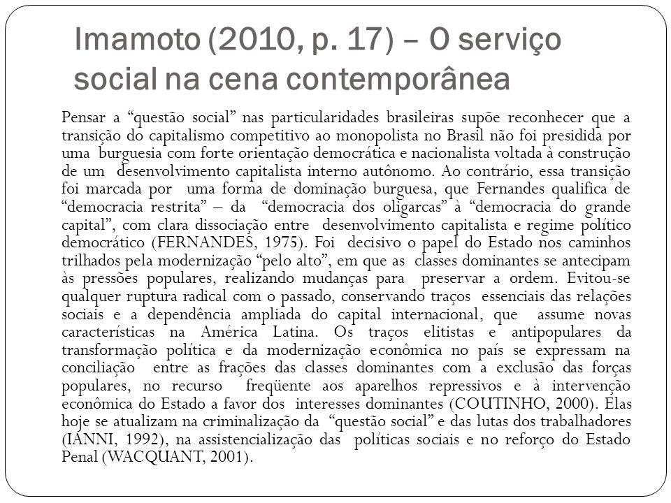 Imamoto (2010, p. 17) – O serviço social na cena contemporânea Pensar a questão social nas particularidades brasileiras supõe reconhecer que a transiç