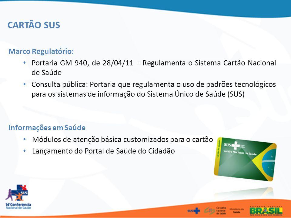 CARTÃO SUS Marco Regulatório: Portaria GM 940, de 28/04/11 – Regulamenta o Sistema Cartão Nacional de Saúde Consulta pública: Portaria que regulamenta