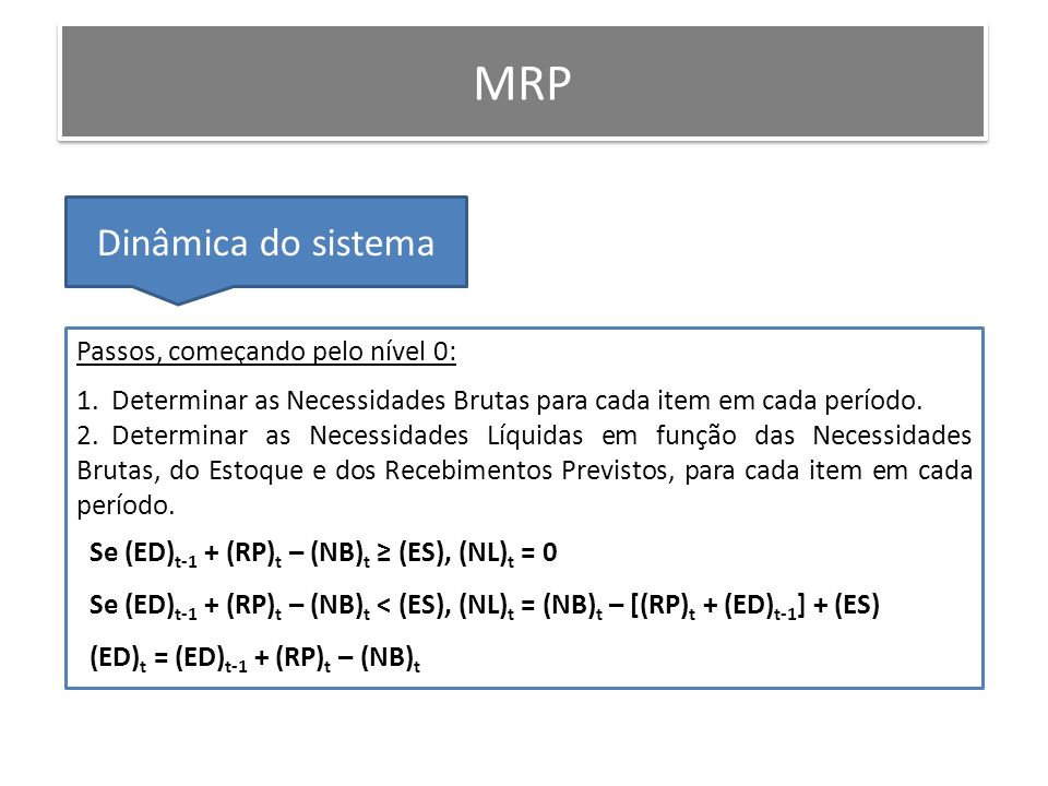 MRP Dinâmica do sistema Passos, começando pelo nível 0: 1. Determinar as Necessidades Brutas para cada item em cada período. 2. Determinar as Necessid