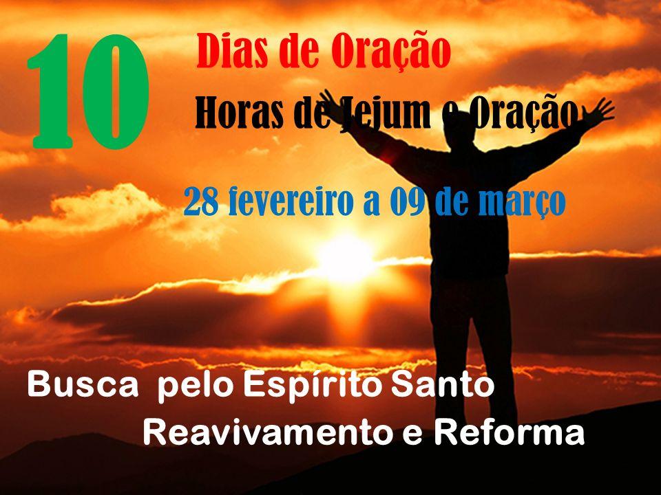 10 Dias de Oração Horas de Jejum e Oração 28 fevereiro a 09 de março Busca pelo Espírito Santo Reavivamento e Reforma