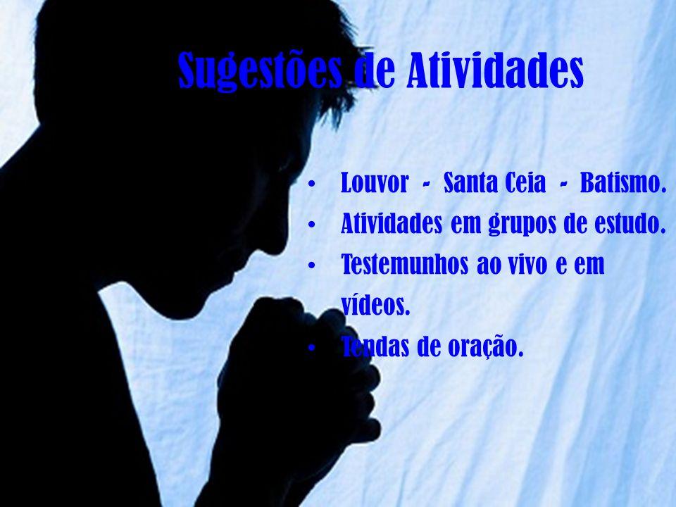 Sugestões de Atividades Louvor - Santa Ceia - Batismo. Atividades em grupos de estudo. Testemunhos ao vivo e em vídeos. Tendas de oração.