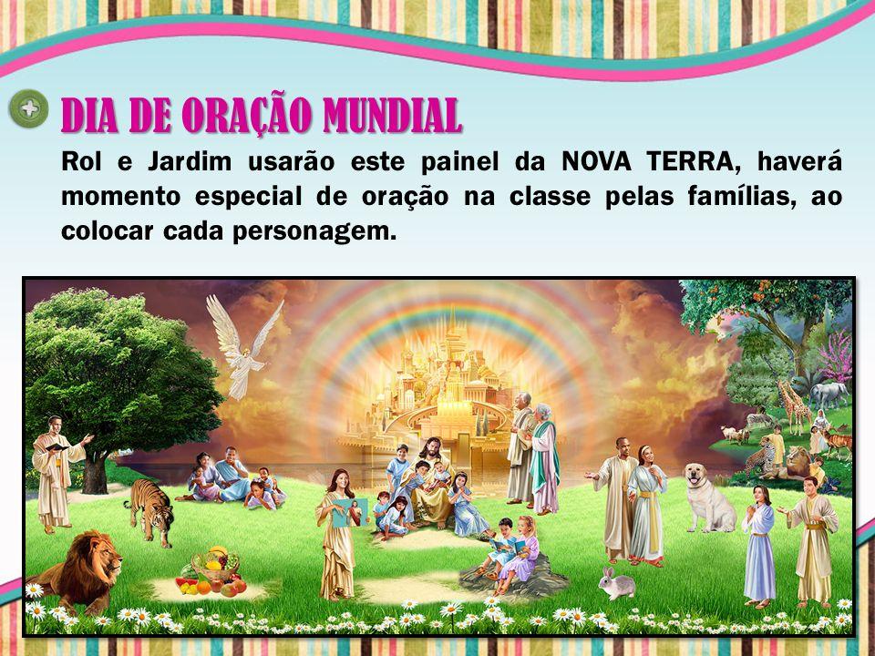 DIA DE ORAÇÃO MUNDIAL Rol e Jardim usarão este painel da NOVA TERRA, haverá momento especial de oração na classe pelas famílias, ao colocar cada perso