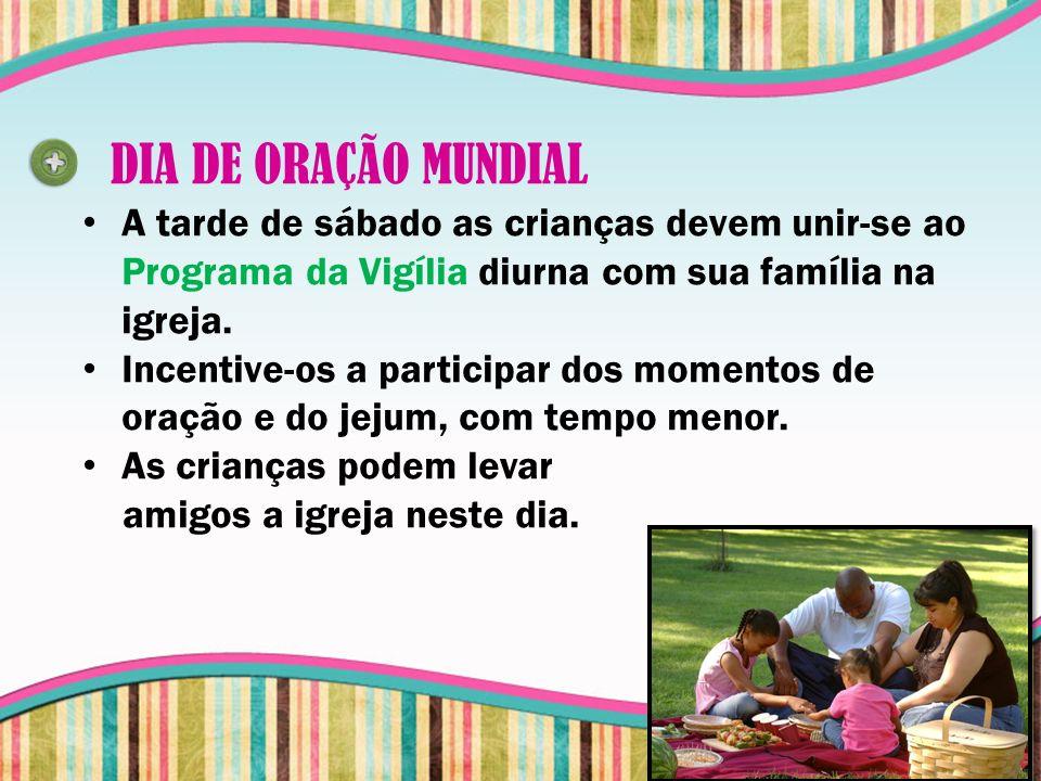 DIA DE ORAÇÃO MUNDIAL A tarde de sábado as crianças devem unir-se ao Programa da Vigília diurna com sua família na igreja. Incentive-os a participar d