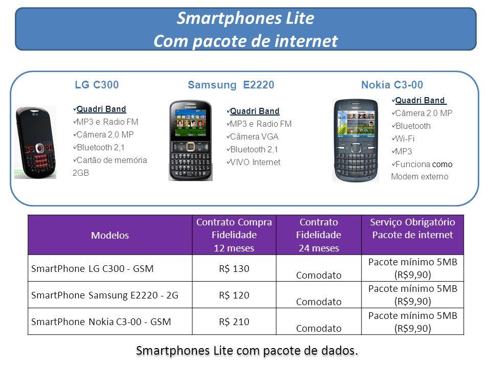 Smartphones Mid Com pacote de internet Smartphones Mid Com pacote de internet LG P350 Quadri Band Câmera 3 MP Wi-Fi Android 2,2 MP3 Player Samsung B5510 Quadri Band Câmera 3,2 MP Wi-Fi/GPS Android MP3 Quadri Band Câmera 5.0 MP Bluetooth Wi-Fi/GPS MP3 Visualizador (Office) Nokia E5-00 Quadri Band Câmera 3 MP Bluetooth 3,0 Wi-Fi GPS integrado LG C660 Quadri Band Câmera 5.0 MP Bluetooth GPS MP3 Wi-Fi c/ função roteador Motorola XT316 Smartphones Mid só com pacote de internet.