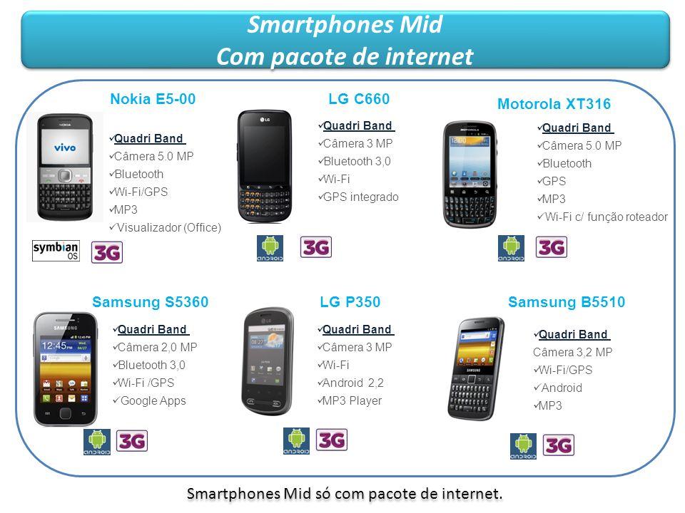 Modelos Contrato Compra Fidelidade 12 meses Pacote de internet 50MB (R$ 19,90) Contrato Fidelidade 24 meses Serviço Obrigatório para Comodato SmartPhone Nokia E5-00 - 3GR$ 350 Comodato Pacote mínimo 250MB (R$29,90) SmartPhone LG C660 - 3GR$ 350 Comodato Pacote mínimo 250MB (R$29,90) SmartPhone Motorola XT316 (SPICE KEY) - 3G R$ 350 Comodato Pacote mínimo 250MB (R$29,90) SmartPhone Samsung S5360 - 3GR$ 320 Comodato Pacote mínimo 250MB (R$29,90) SmartPhone LG P350 - 3GR$ 300 Comodato Pacote mínimo 250MB (R$29,90) SmartPhone Samsung B5510 - 3GR$ 350 Comodato Pacote mínimo 250MB (R$29,90) Smartphones mid Com pacote de internet Smartphones mid Com pacote de internet