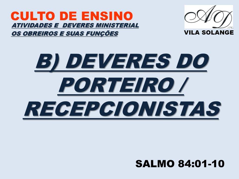 CULTO DE ENSINO VILA SOLANGE B) DEVERES DO PORTEIRO / RECEPCIONISTAS ATIVIDADES E DEVERES MINISTERIAL OS OBREIROS E SUAS FUNÇÕES SALMO 84:01-10