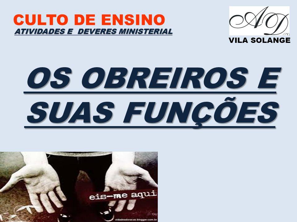 CULTO DE ENSINO VILA SOLANGE OS OBREIROS E SUAS FUNÇÕES ATIVIDADES E DEVERES MINISTERIAL
