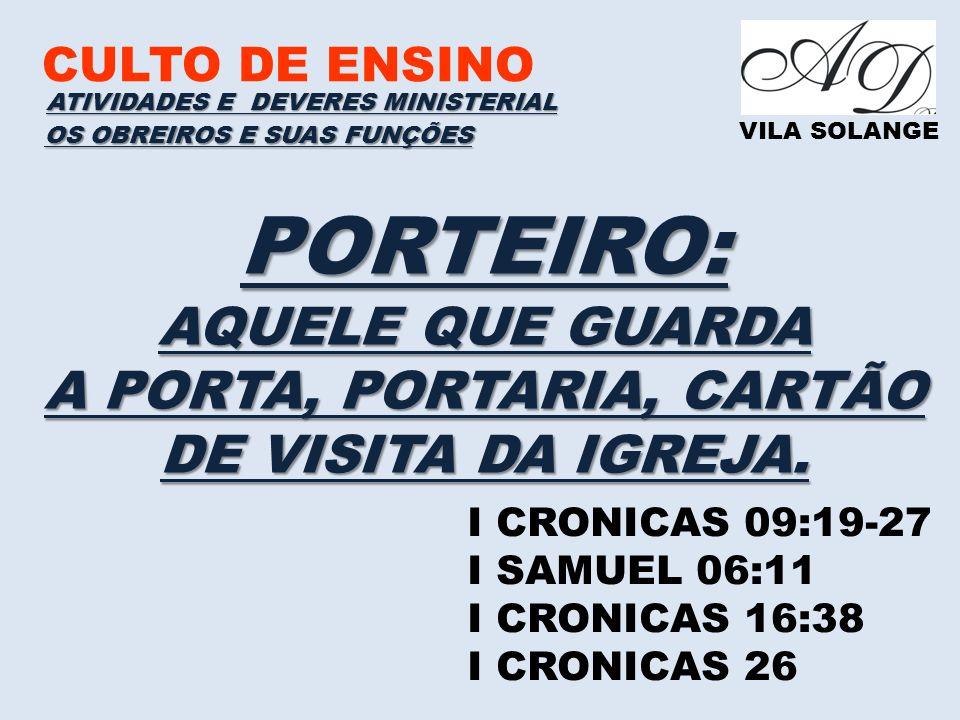 CULTO DE ENSINO VILA SOLANGE PORTEIRO: AQUELE QUE GUARDA A PORTA, PORTARIA, CARTÃO DE VISITA DA IGREJA. ATIVIDADES E DEVERES MINISTERIAL I CRONICAS 09