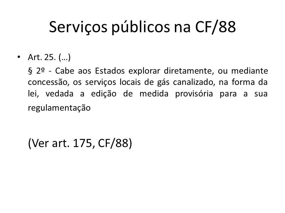 Serviços públicos na CF/88 Art. 25. (…) § 2º - Cabe aos Estados explorar diretamente, ou mediante concessão, os serviços locais de gás canalizado, na