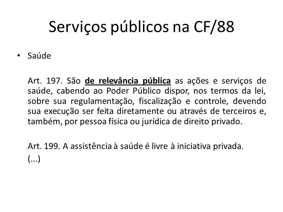 Serviços públicos na CF/88 Saúde Art. 197. São de relevância pública as ações e serviços de saúde, cabendo ao Poder Público dispor, nos termos da lei,