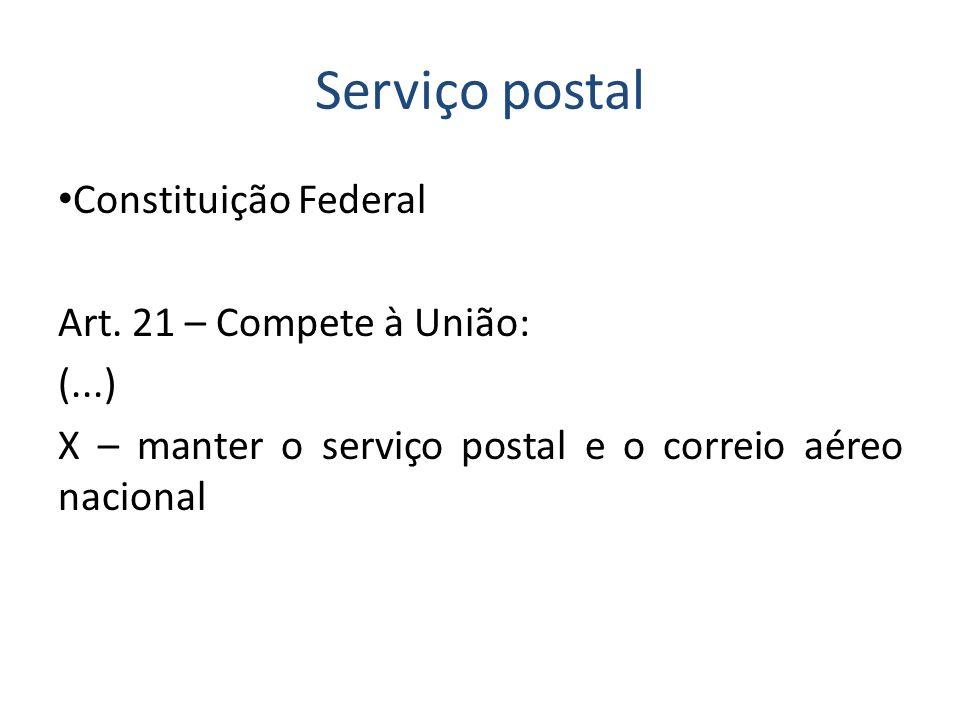 Serviço postal Constituição Federal Art. 21 – Compete à União: (...) X – manter o serviço postal e o correio aéreo nacional
