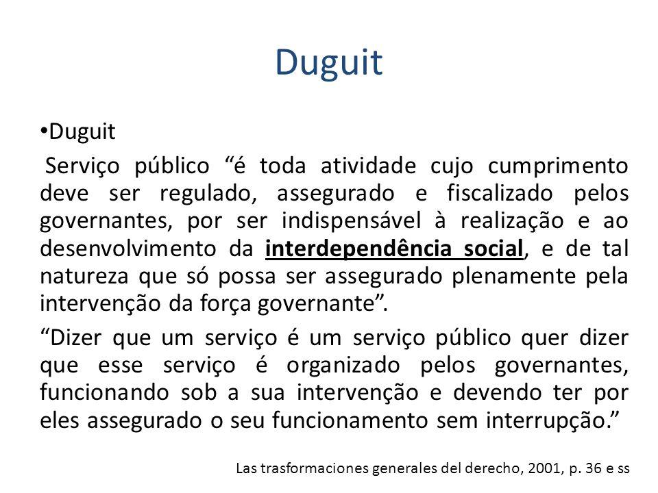 Duguit Serviço público é toda atividade cujo cumprimento deve ser regulado, assegurado e fiscalizado pelos governantes, por ser indispensável à realiz