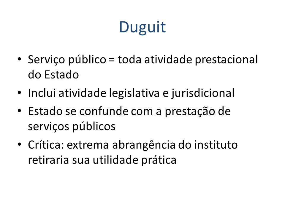 Duguit Serviço público = toda atividade prestacional do Estado Inclui atividade legislativa e jurisdicional Estado se confunde com a prestação de serv