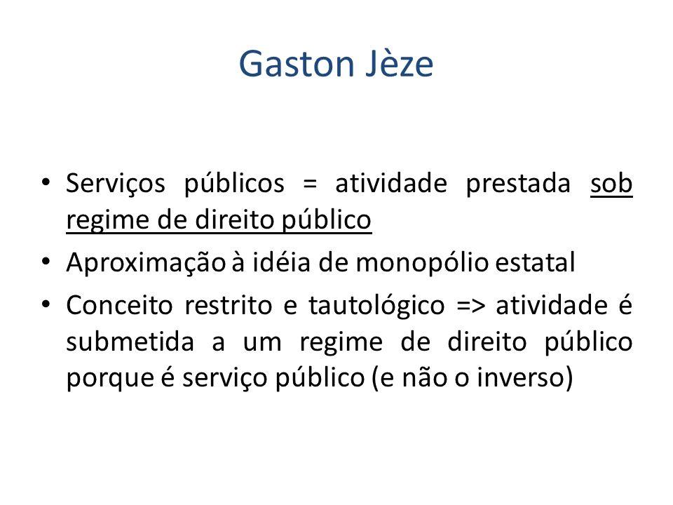 Gaston Jèze Serviços públicos = atividade prestada sob regime de direito público Aproximação à idéia de monopólio estatal Conceito restrito e tautológ