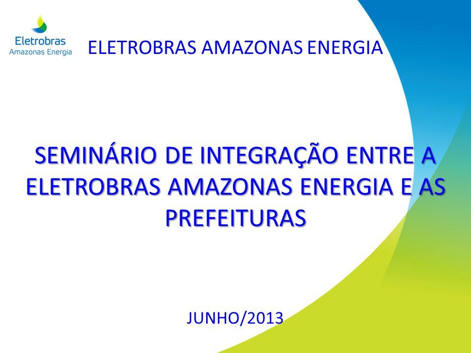 ELETROBRAS AMAZONAS ENERGIA SEMINÁRIO DE INTEGRAÇÃO ENTRE A ELETROBRAS AMAZONAS ENERGIA E AS PREFEITURAS JUNHO/2013