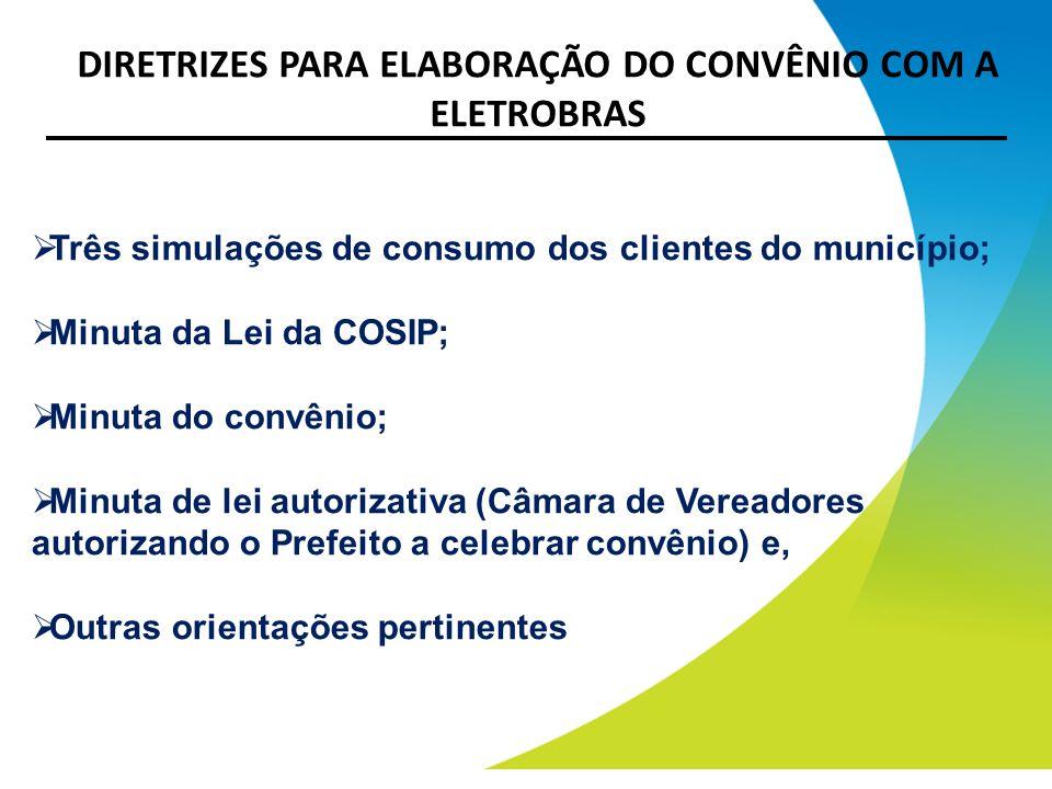 DIRETRIZES PARA ELABORAÇÃO DO CONVÊNIO COM A ELETROBRAS Três simulações de consumo dos clientes do município; Minuta da Lei da COSIP; Minuta do convên