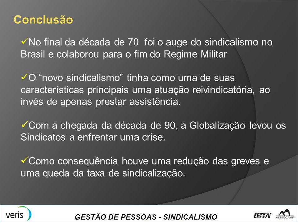 GESTÃO DE PESSOAS - SINDICALISMO Conclusão No final da década de 70 foi o auge do sindicalismo no Brasil e colaborou para o fim do Regime Militar O no