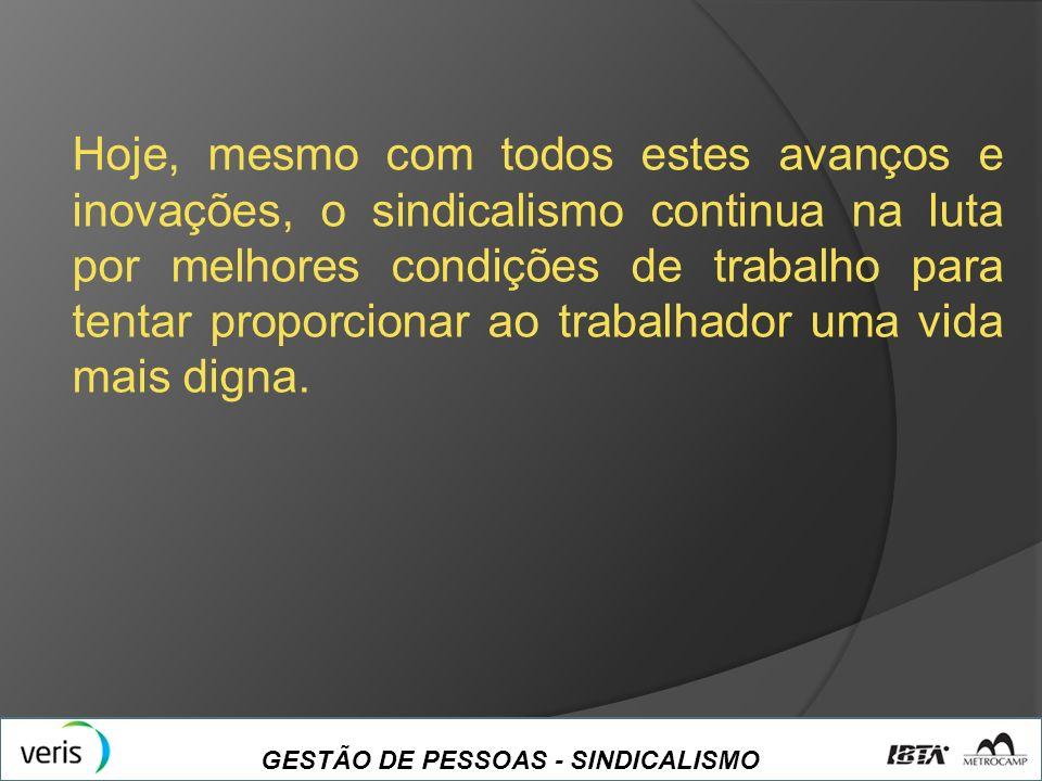 GESTÃO DE PESSOAS - SINDICALISMO Hoje, mesmo com todos estes avanços e inovações, o sindicalismo continua na luta por melhores condições de trabalho p