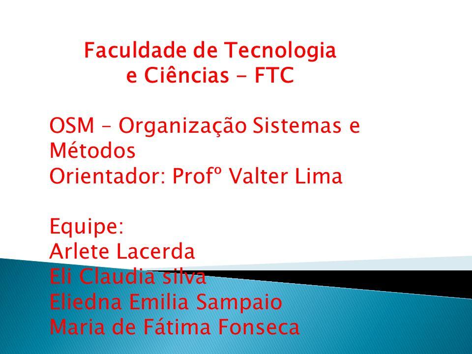 Faculdade de Tecnologia e Ciências - FTC OSM – Organização Sistemas e Métodos Orientador: Profº Valter Lima Equipe: Arlete Lacerda Eli Claudia silva E