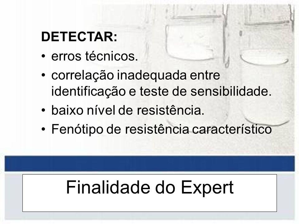 Finalidade do Expert DETECTAR: erros técnicos. correlação inadequada entre identificação e teste de sensibilidade. baixo nível de resistência. Fenótip