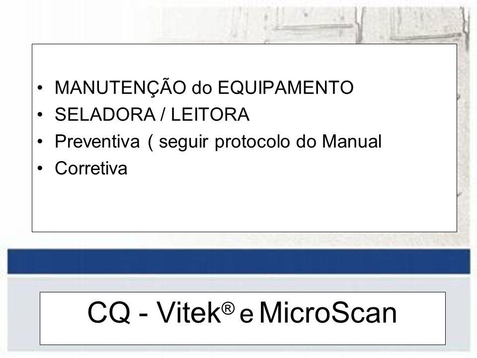 CQ - Vitek ® e MicroScan MANUTENÇÃO do EQUIPAMENTO SELADORA / LEITORA Preventiva ( seguir protocolo do Manual Corretiva