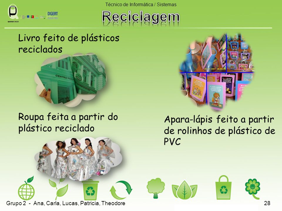 Livro feito de plásticos reciclados Roupa feita a partir do plástico reciclado Técnico de Informática / Sistemas 28 Apara-lápis feito a partir de rolinhos de plástico de PVC Grupo 2 - Ana, Carla, Lucas, Patricia, Theodore