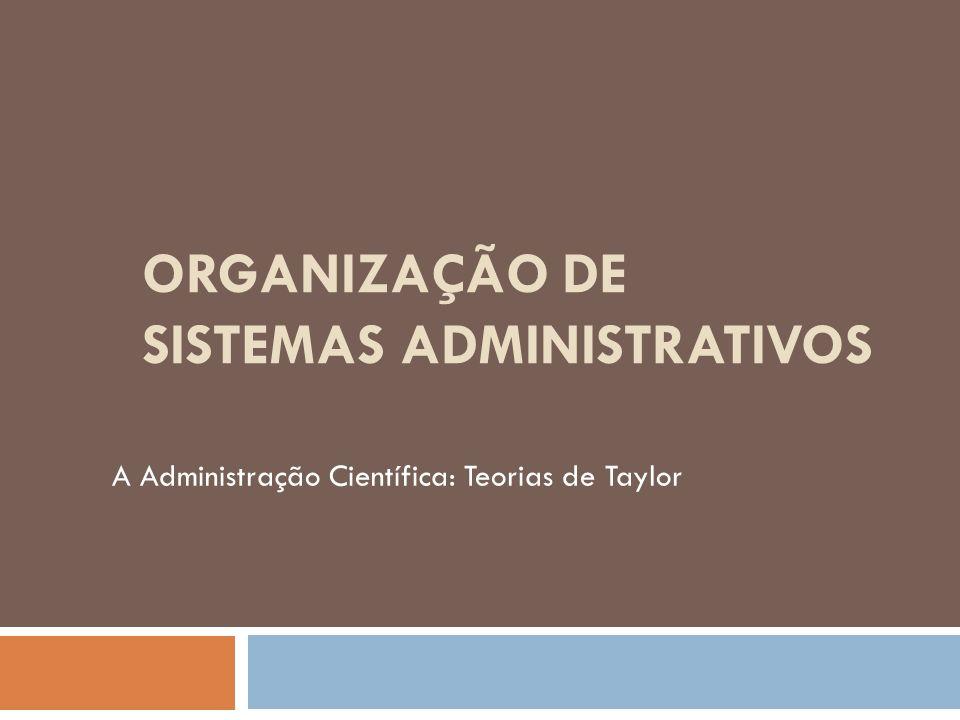 ORGANIZAÇÃO DE SISTEMAS ADMINISTRATIVOS A Administração Científica: Teorias de Taylor
