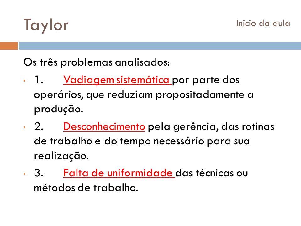 Taylor Os três problemas analisados: 1. Vadiagem sistemática por parte dos operários, que reduziam propositadamente a produção. 2. Desconhecimento pel