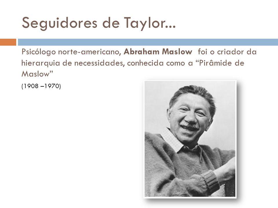 Psicólogo norte-americano, Abraham Maslow foi o criador da hierarquia de necessidades, conhecida como a Pirâmide de Maslow Seguidores de Taylor... (19