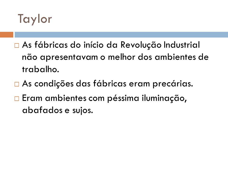 Taylor As fábricas do início da Revolução Industrial não apresentavam o melhor dos ambientes de trabalho. As condições das fábricas eram precárias. Er