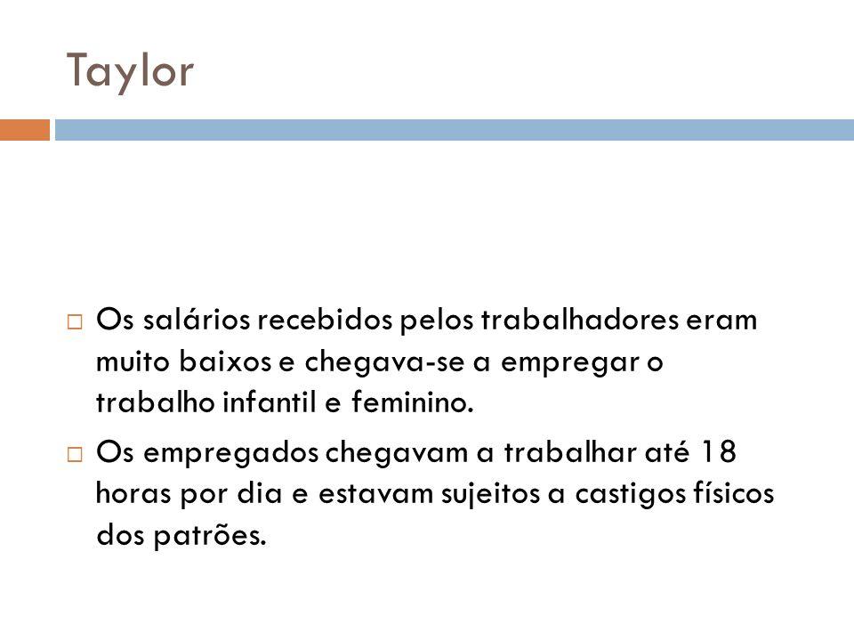 Taylor Os salários recebidos pelos trabalhadores eram muito baixos e chegava-se a empregar o trabalho infantil e feminino. Os empregados chegavam a tr