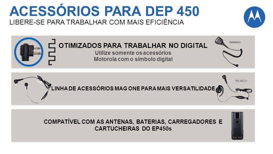 ACESSÓRIOS PARA DEP 450 LIBERE-SE PARA TRABALHAR COM MAIS EFICIÊNCIA OTIMIZADOS PARA TRABALHAR NO DIGITAL Utilize somente os acessórios Motorola com o