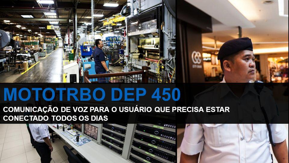 MOTOTRBO DEP 450 COMUNICAÇÃO DE VOZ PARA O USUÁRIO QUE PRECISA ESTAR CONECTADO TODOS OS DIAS