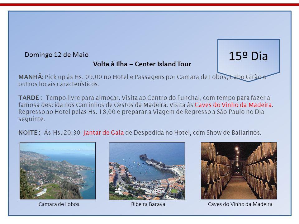 15º Dia Domingo 12 de Maio MANHÃ: Pick up ás Hs. 09,00 no Hotel e Passagens por Camara de Lobos, Cabo Girão e outros locais característicos. TARDE : T