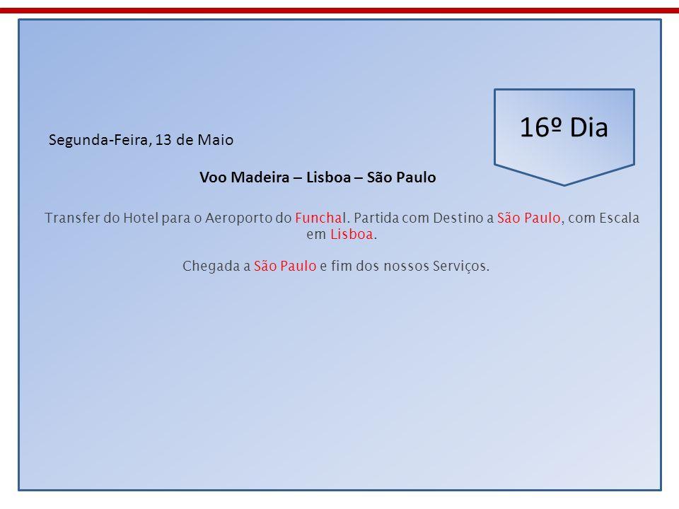 16º Dia Segunda-Feira, 13 de Maio Transfer do Hotel para o Aeroporto do Funchal. Partida com Destino a São Paulo, com Escala em Lisboa. Voo Madeira –
