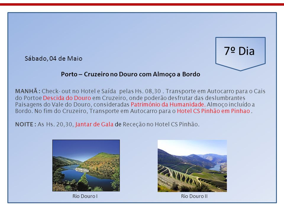 7º Dia Sábado, 04 de Maio MANHÃ : Check- out no Hotel e Saída pelas Hs. 08,30. Transporte em Autocarro para o Cais do Portoe Descida do Douro em Cruze