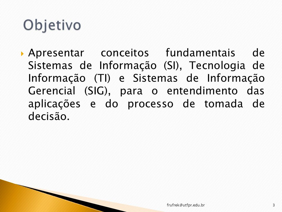 Apresentar conceitos fundamentais de Sistemas de Informação (SI), Tecnologia de Informação (TI) e Sistemas de Informação Gerencial (SIG), para o enten