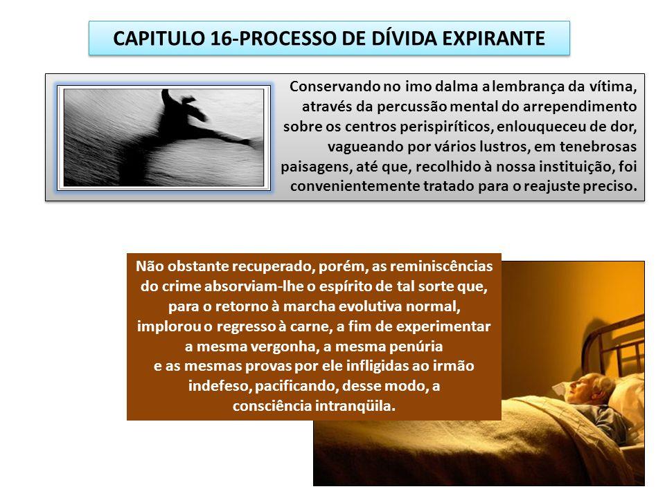 CAPITULO 16-PROCESSO DE DÍVIDA EXPIRANTE Não obstante recuperado, porém, as reminiscências do crime absorviam-lhe o espírito de tal sorte que, para o