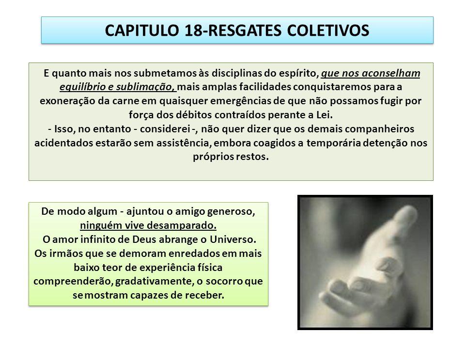 CAPITULO 18-RESGATES COLETIVOS E quanto mais nos submetamos às disciplinas do espírito, que nos aconselham equilíbrio e sublimação, mais amplas facili
