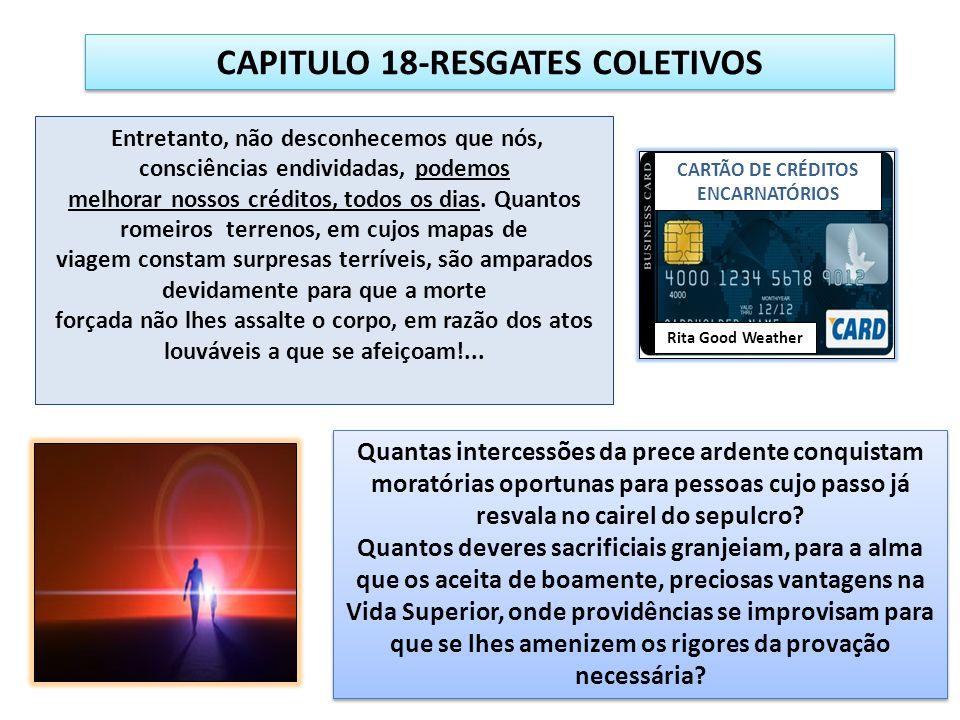 CAPITULO 18-RESGATES COLETIVOS Entretanto, não desconhecemos que nós, consciências endividadas, podemos melhorar nossos créditos, todos os dias.