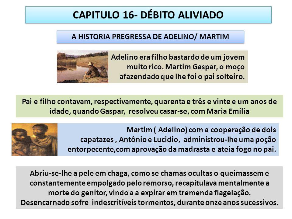 CAPITULO 16- DÉBITO ALIVIADO A HISTORIA PREGRESSA DE ADELINO/ MARTIM Tendo entrado em sintonia, através das brechas mentais do remorso e arrependimento tardio, foi hipnotizado por gênios perversos que o fizeram sentir-se dominado de chamas torturantes Fixada a imaginação dele, o próprio Martim nutria com o pensamento culposo as labaredas, até que foi socorrido com recursos magnéticos por nossos instrutores.