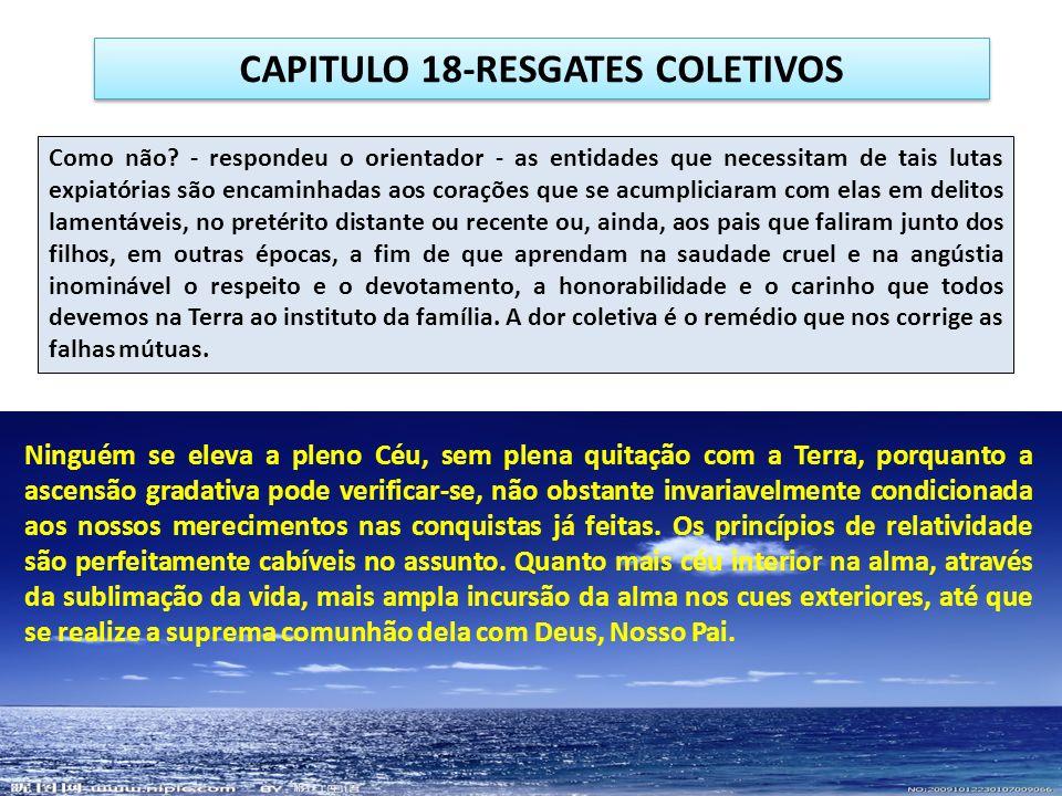 CAPITULO 18-RESGATES COLETIVOS Como não? - respondeu o orientador - as entidades que necessitam de tais lutas expiatórias são encaminhadas aos coraçõe