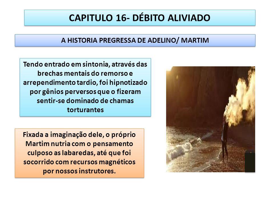 CAPITULO 16- DÉBITO ALIVIADO A HISTORIA PREGRESSA DE ADELINO/ MARTIM Tendo entrado em sintonia, através das brechas mentais do remorso e arrependiment