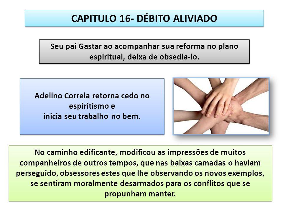 CAPITULO 16- DÉBITO ALIVIADO Adelino Correia retorna cedo no espiritismo e inicia seu trabalho no bem. Adelino Correia retorna cedo no espiritismo e i