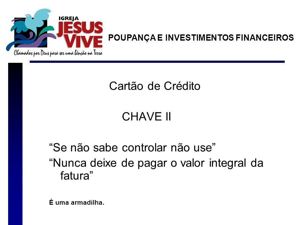 Cartão de Crédito CHAVE II Se não sabe controlar não use Nunca deixe de pagar o valor integral da fatura É uma armadilha. POUPANÇA E INVESTIMENTOS FIN
