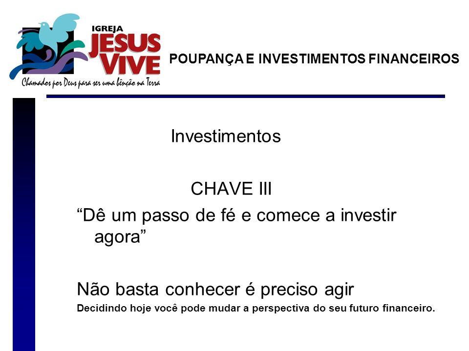Investimentos CHAVE III Dê um passo de fé e comece a investir agora Não basta conhecer é preciso agir Decidindo hoje você pode mudar a perspectiva do seu futuro financeiro.